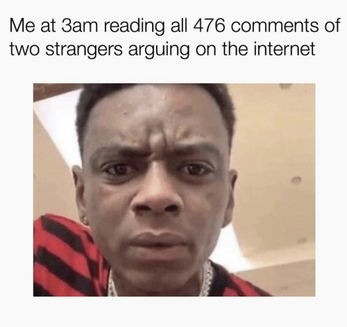 Internet, Arguing on the Internet, and The Internet: Me at 3am reading all 476 comments of  two strangers arguing on the internet