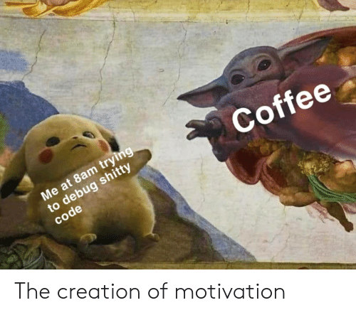 Coffee, Code, and Creation: Me at 8am trying  to debug shitty  code  Coffee The creation of motivation