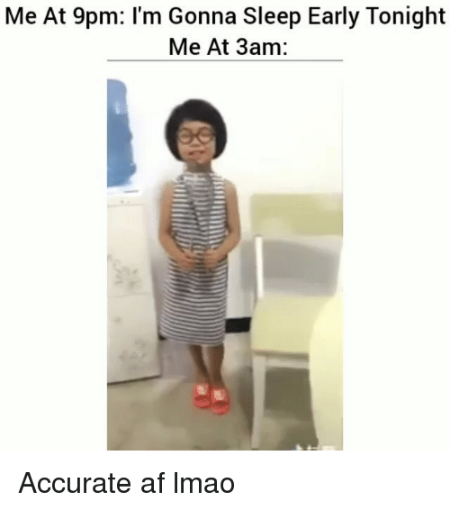 Af, Funny, and Lmao: Me At 9pm: I'm Gonna Sleep Early Tonight  Me At 3am: Accurate af lmao