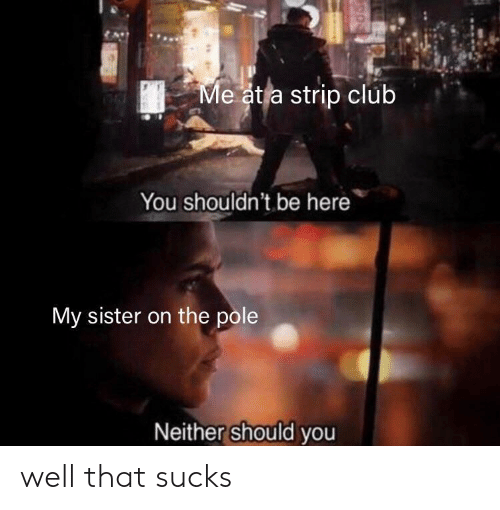 strip: Me at a strip club  You shouldn't be here  My sister on the pole  Neither should you well that sucks