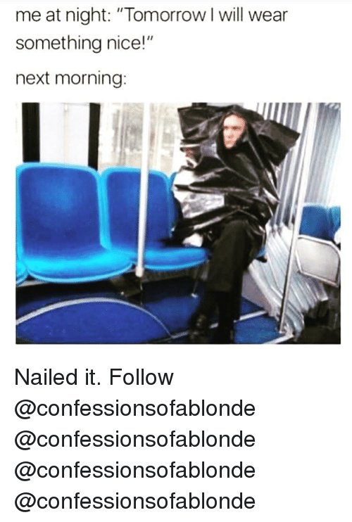 "Memes, Tomorrow, and Nice: me at night: ""Tomorrow I will wear  something nice!""  next morning: Nailed it. Follow @confessionsofablonde @confessionsofablonde @confessionsofablonde @confessionsofablonde"