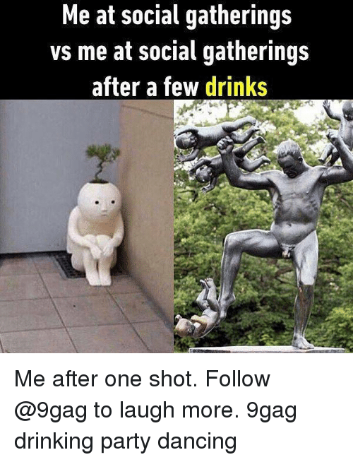 shotting: Me at social gatherings  vs me at social gatherings  after a few drinks Me after one shot. Follow @9gag to laugh more. 9gag drinking party dancing