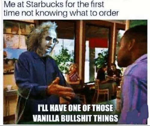 Dank, Starbucks, and Time: Me at Starbucks for the first  time not knowing what to order  r'LL HAVE ONE OF THOSE  VANILLA BULLSHIT THINGS
