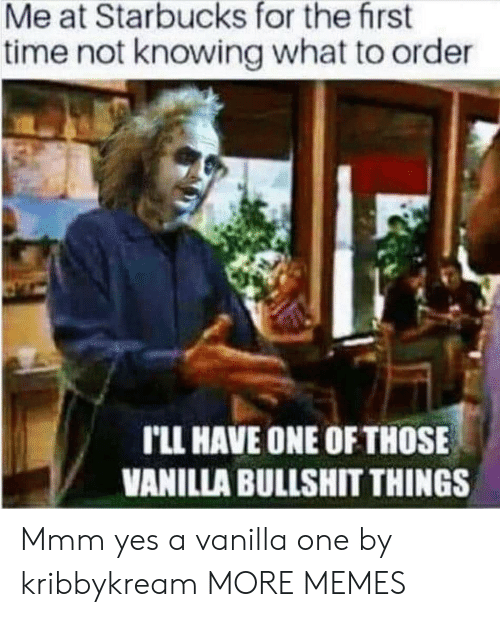 One Of Those: Me at Starbucks for the first  time not knowing what to order  rLL HAVE ONE OF THOSE  VANILLA BULLSHIT THINGS Mmm yes a vanilla one by kribbykream MORE MEMES
