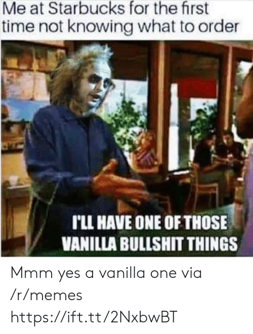 One Of Those: Me at Starbucks for the first  time not knowing what to order  rLL HAVE ONE OF THOSE  VANILLA BULLSHIT THINGS Mmm yes a vanilla one via /r/memes https://ift.tt/2NxbwBT
