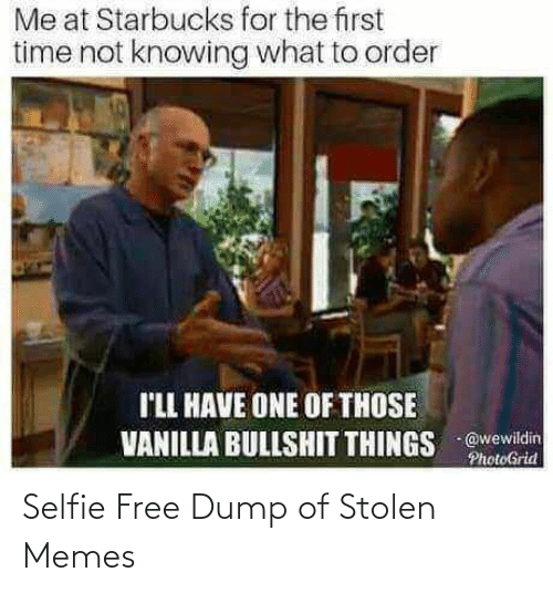 One Of Those: Me at Starbucks for the first  time not knowing what to order  I'LL HAVE ONE OF THOSE  VANILLA BULLSHIT THINGS @wewildin  PhotoGrid Selfie Free Dump of Stolen Memes