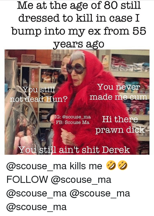 Cum, Memes, and Huns: Me at the age of 80 still dressed to