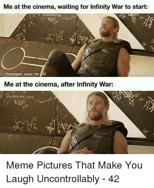 meme pictures: Me at the cinema, waiting for Infinity War to start:  @avengers super fan IG  Me at the cinema, after Infinity War: Meme Pictures That Make You Laugh Uncontrollably - 42