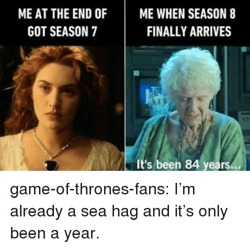 Season 7: ME AT THE END OFME WHEN SEASON 8  FINALLY ARRIVES  GOT SEASON 7  It's been 84 years. game-of-thrones-fans:  I'm already a sea hag and it's only been a year.