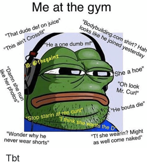 """Dude, Dumb, and Gym: Me at the gym  """"Bodybuilding.com  looks like he joined yesterday  """"That dude def on juice""""  shirt? Hah  He a one dumb mf  """"This ain't Crossfit""""  IC: thegainz  She a hoe""""  """"Oh look  Mr. Curl""""  """"He bouta die""""  starino think she wants the D  """"Wonder why he  never wear shorts""""  Tf she wearin? Might  as well come naked"""" Tbt"""