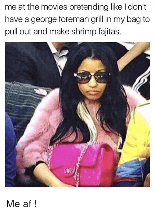 fajitas: me at the movies pretending like I don't  have a george foreman grill in my bag to  pull out and make shrimp fajitas. Me af !