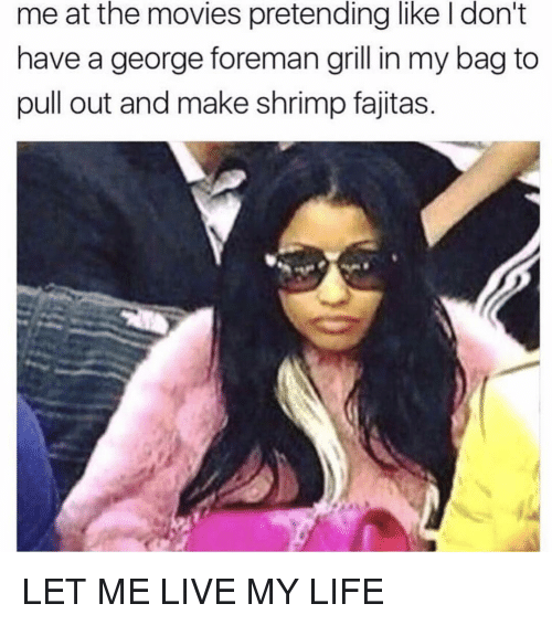 fajitas: me at the movies pretending like I don't  have a george foreman grill in my bag to  pull out and make shrimp fajitas. LET ME LIVE MY LIFE