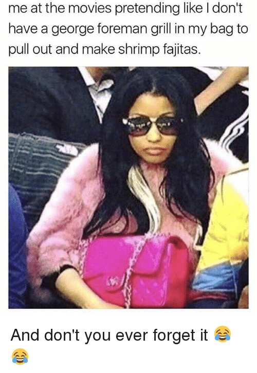 fajitas: me at the movies pretending like ldon't  have a george foreman grill in my bag to  pull out and make shrimp fajitas. And don't you ever forget it 😂😂