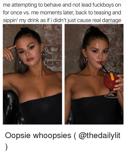 Fuckboys: me attempting to behave and not lead fuckboys on  for once vs. me moments later, back to teasing and  sippin' my drink as if i didn't just cause real damage  thedalilylit Oopsie whoopsies ( @thedailylit )