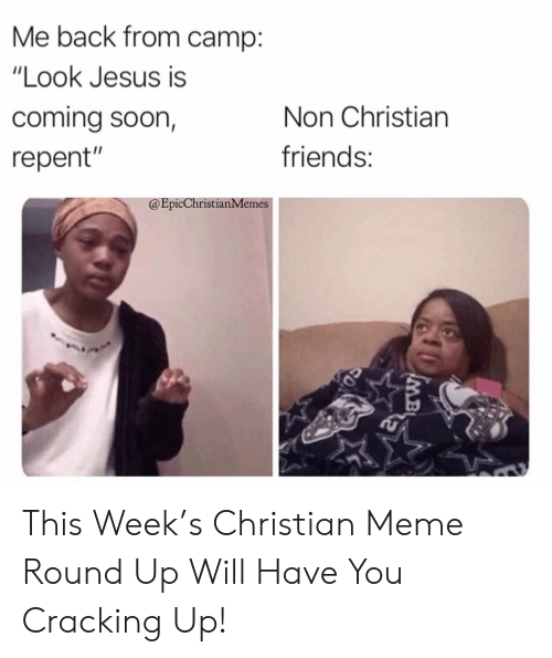 "Friends, Jesus, and Meme: Me back from camp:  ""Look Jesus is  coming soon,  Non Christian  friends:  repent""  @EpicChristianMemes  IMB This Week's Christian Meme Round Up Will Have You Cracking Up!"