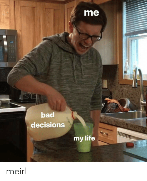 Decisions: me  bad  decisions  my life meirl