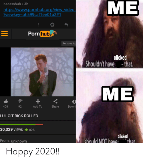 Www Pornhub: ME  badasshuh • 3h  https://www.pornhub.org/view video.  ?viewkey=ph599caf1ee01a2#1  Porn hub  Remove Ad  clicked  Shouldn't have i that.  ME  Down  408  92  Add To  Share  LUL GIT RICK ROLLED  30,329 VIEWS  82%  clicked  Ichould NOT have  that  From: unknown  II Happy 2020!!