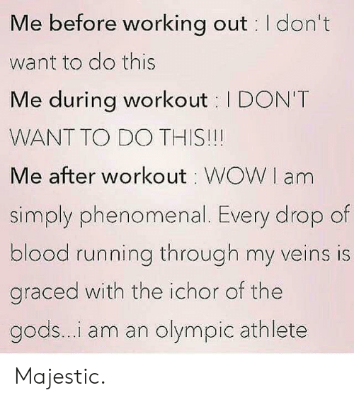 Athlete: Me before working out I don't  want to do this  Me during workout I DON'T  WANT TO DO THIS!!!  Me after workout WOWI am  simply phenomenal. Every drop of  blood running through my veins is  graced with the ichor of the  gods...i am an olympic athlete Majestic.