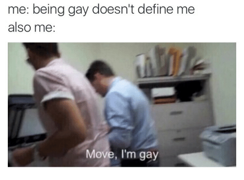 being gay: me: being gay doesn't define me  also me:  Move, I'm gay