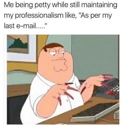 """Petty, Humans of Tumblr, and Still: Me being petty while still maintaining  my professionalism like, """"As per my  last e-mai.."""""""