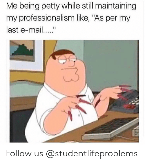 "Petty, Tumblr, and Http: Me being petty while still maintaining  my professionalism like, ""As per my  last e-ma Follow us @studentlifeproblems​"