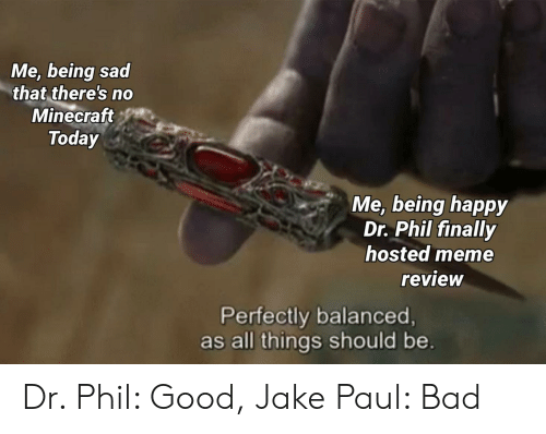 Bad, Meme, and Minecraft: Me, being sad  that there's no  Minecraft  Today  Me, being happy  Dr. Phil finally  hosted meme  review  Perfectly balanced,  as all things should be. Dr. Phil: Good, Jake Paul: Bad