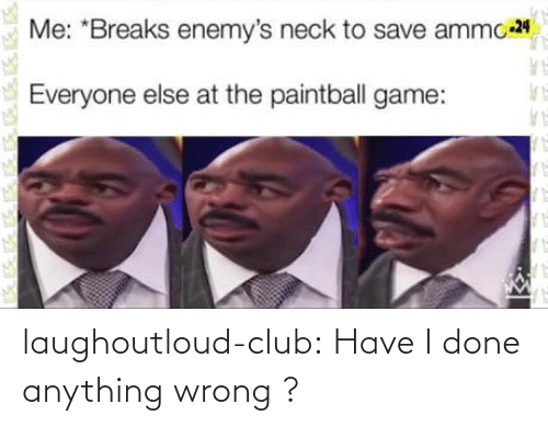 Club, Tumblr, and Blog: Me: *Breaks enemy's neck to save ammo 24  Everyone else at the paintball game: laughoutloud-club:  Have I done anything wrong ?