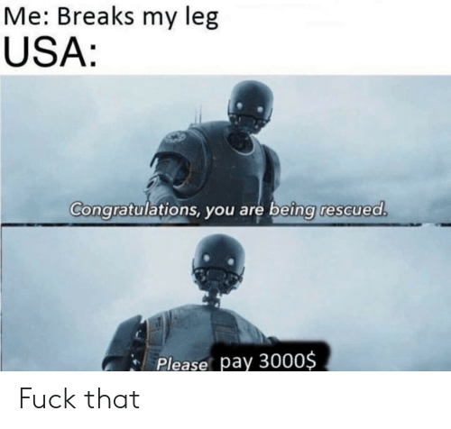Congratulations, Fuck, and Fuck That: Me: Breaks my leg  USA:  Congratulations, you are being rescued.  Please pay 3000$ Fuck that