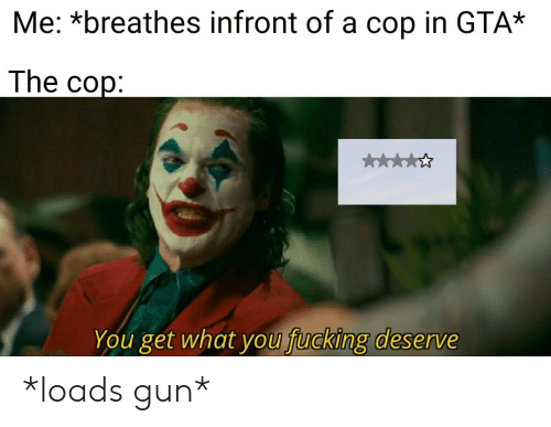 gta: Me: *breathes infront of a cop in GTA*  The cop:  k  You get what you fucking deserve *loads gun*