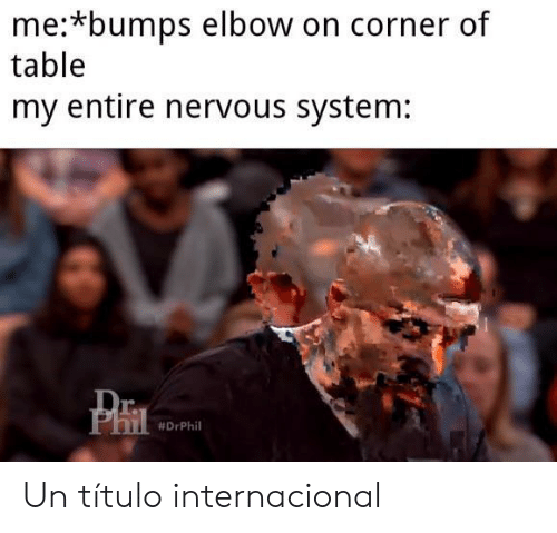 Table, Phi, and Elbow: me:*bumps elbow on corner of  table  my entire nervous system:  Dr  PhI  Un título internacional