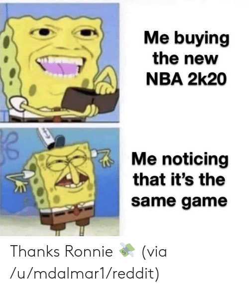 noticing: Me buying  the new  NBA 2k20  Me noticing  that it's the  same game Thanks Ronnie 💸  (via /u/mdalmar1/reddit)