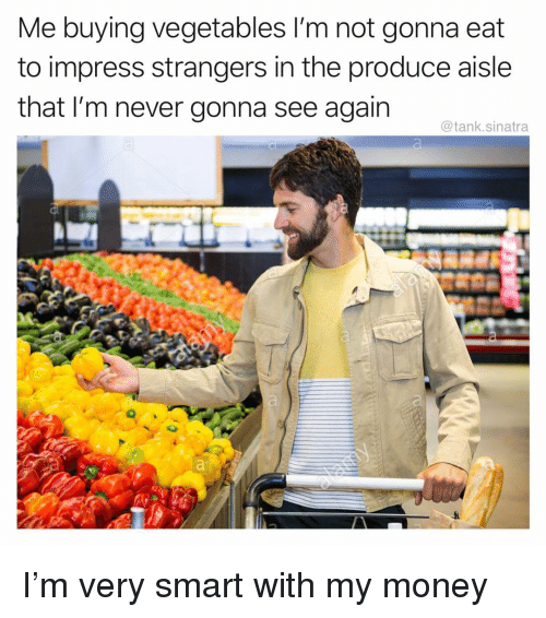 Funny, Money, and Never: Me buying vegetables I'm not gonna eat  to impress strangers in the produce aisle  that I'm never gonna see again  @tank.sinatra I'm very smart with my money