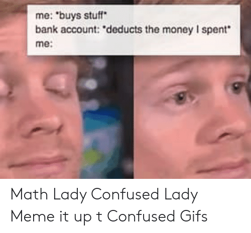 """Confused Lady Meme: me: """"buys stuff  bank account: deducts the money I spent  me Math Lady Confused Lady Meme it up t Confused Gifs"""