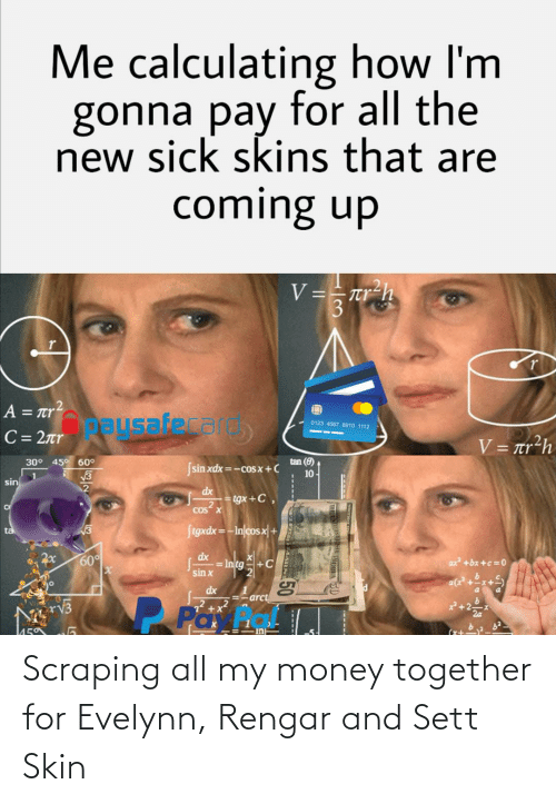 League of Legends, Money, and Sick: Me calculating how I'm  gonna pay for all the  new sick skins that are  coming up  V==rr-h  Л  A = r?  Oausafecal  0123 4567 8910 1112  C= 2r  V = tr?h  30° 45° 60°  tan (8)  Ssin xdx =-cos  x+C  10 -  V3  1.  sin  dx  tgx+C,  cos x  Stgxdx = -In/cosx| +  V3  ta  dx  60°  ax +bx +c =0  = Intg+C  sin x  dx  =-arct  rv3  72 +x?  P Pa  in  50 Scraping all my money together for Evelynn, Rengar and Sett Skin