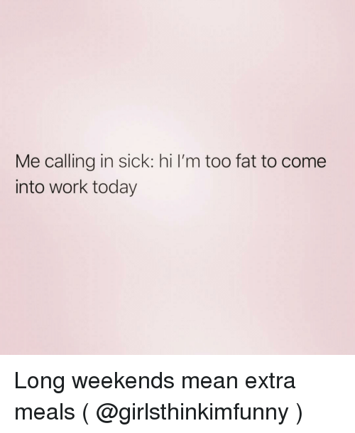 Work, Mean, and Today: Me calling in sick: hi I'm too fat to come  into work today Long weekends mean extra meals ( @girlsthinkimfunny )