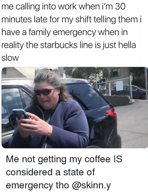 Family, Starbucks, and Work: me calling into work when i'm 30  minutes late for my shift telling them i  have a family emergency when in  reality the starbucks line is just hella  slow Me not getting my coffee IS considered a state of emergency tho @skinn.y