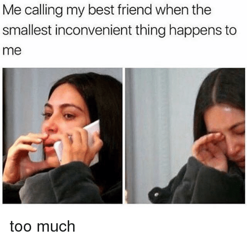 Best Friend, Memes, and Too Much: Me calling my best friend when the  smallest inconvenient thing happens to  me too much