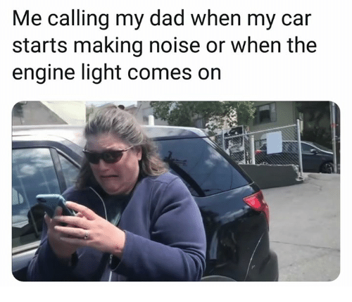 Dad, Car, and Light: Me calling my dad when my car  starts making noise or when the  engine light comes on