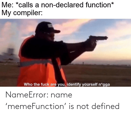 Non: Me: *calls a non-declared function*  My compiler:  SEC  Who the fuck are you, identify yourself n*gga NameError: name 'memeFunction' is not defined