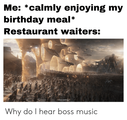Waiters: Me: *calmly enjoying my  birthday meal  Restaurant waiters:  2019 MARVEL Why do I hear boss music