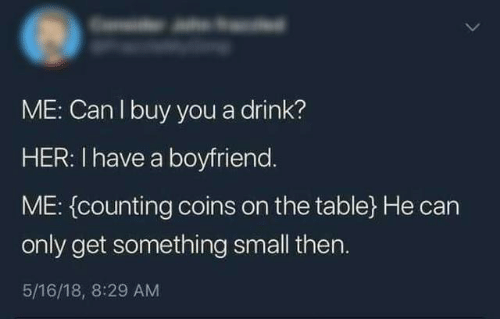 On The Table: ME: Can I buy you a drink?  HER: I have a boyfriend.  ME: (counting coins on the table} He can  only get something small then.  5/16/18, 8:29 AM
