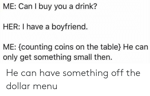 Reddit, Boyfriend, and Dollar Menu: ME: Can I buy you a drink?  HER: I have a boyfriend.  ME: {counting coins on the table} He can  only get something small then. He can have something off the dollar menu