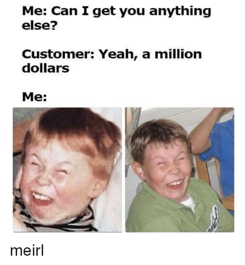 A Million Dollars: Me: Can I get you anything  else?  Customer: Yeah, a million  dollarS  Me: meirl