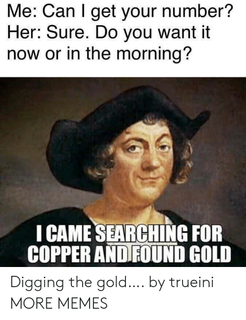 Sure Do: Me: Can I get your number?  Her: Sure. Do you want it  now or in the morning?  I CAME SEARCHING FOR  COPPER AND FOUND GOLD Digging the gold…. by trueini MORE MEMES