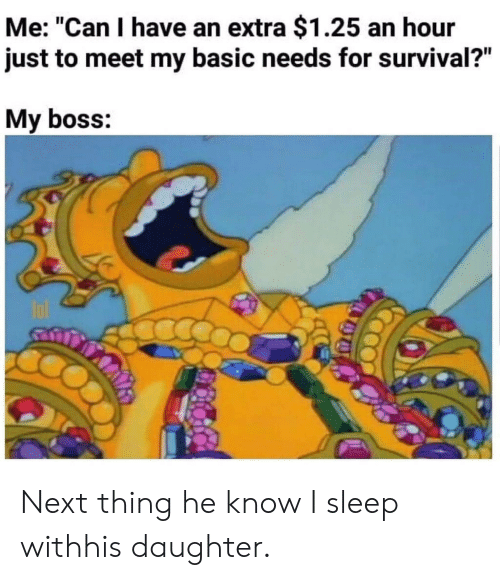"""Sleep, Next, and Boss: Me: """"Can I have an extra $1.25 an hour  just to meet my basic needs for survival?""""  My boss: Next thing he know I sleep withhis daughter."""