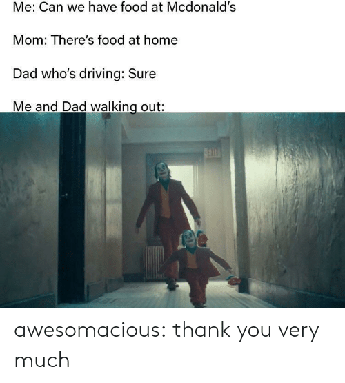 thank you very much: Me: Can we have food at Mcdonald's  Mom: There's food at home  Dad who's driving: Sure  Me and Dad walking out:  EXIT awesomacious:  thank you very much