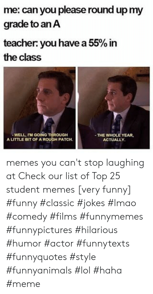 very funny: me: can you please round up my  grade to anA  teacher you have a 55% in  the class  WELL, rM GOING THROUGH  A LITTLE BIT OF A ROUGH PATCH  THE WHOLE YEAR,  ACTUALLY memes you can't stop laughing at  Check our list of Top 25 student memes [very funny] #funny #classic #jokes #lmao #comedy #films #funnymemes #funnypictures #hilarious #humor #actor #funnytexts #funnyquotes #style #funnyanimals #lol #haha #meme