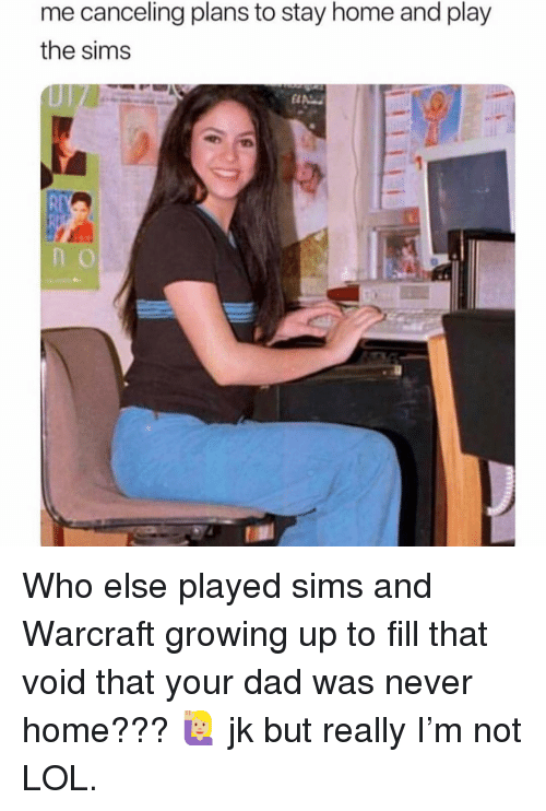 Dad, Growing Up, and Lol: me canceling plans to stay home and play  the sims  Rt Who else played sims and Warcraft growing up to fill that void that your dad was never home??? 🙋🏼‍♀️ jk but really I'm not LOL.