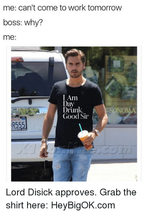 Approvation: me: can't come to work tomorrow  boss: why?  me:  I Am  Day  Drunk.  NOMA  Good Sir  R555 Lord Disick approves. Grab the shirt here: HeyBigOK.com