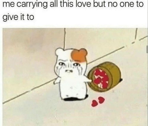 All This: me carrying all this love but no one to  give it to
